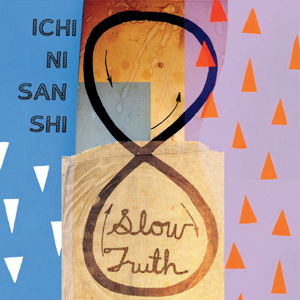 Ichi Ni San Shi – Slow Truth
